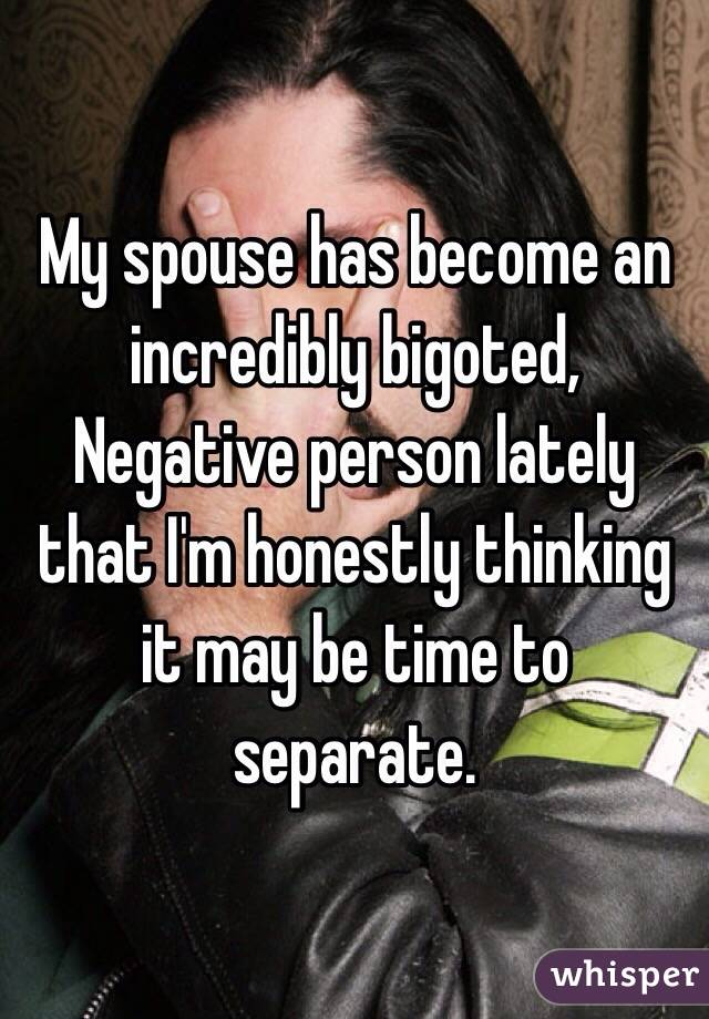 My spouse has become an incredibly bigoted, Negative person lately that I'm honestly thinking it may be time to separate.