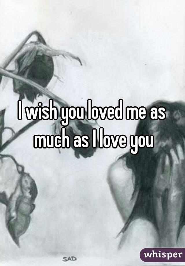 I wish you loved me as much as I love you