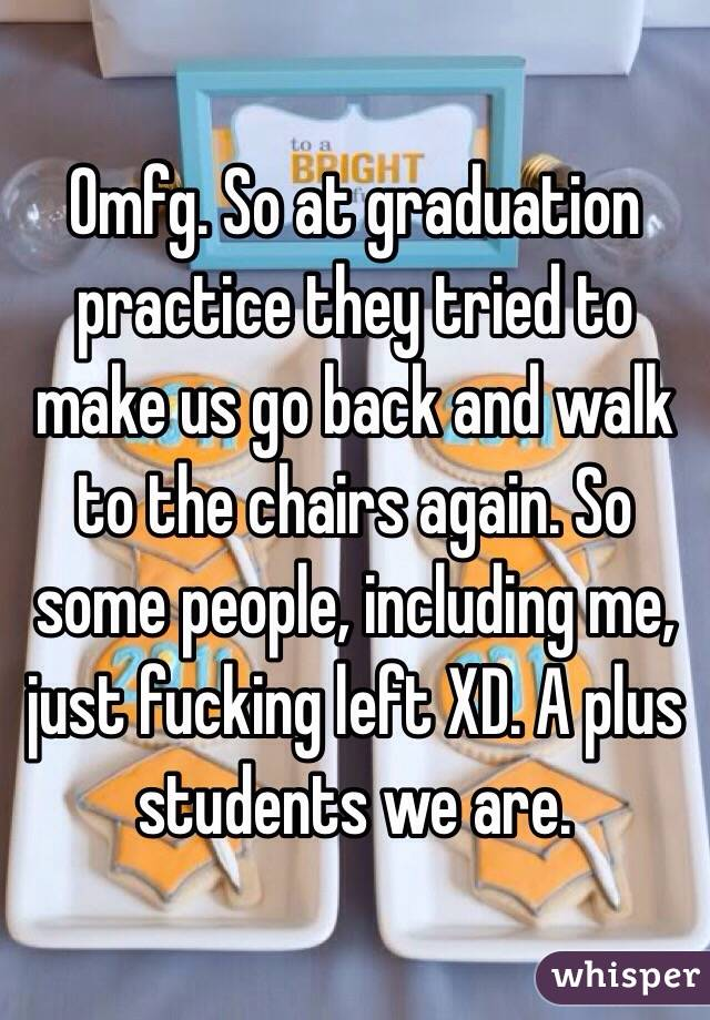 Omfg. So at graduation practice they tried to make us go back and walk to the chairs again. So some people, including me, just fucking left XD. A plus students we are.