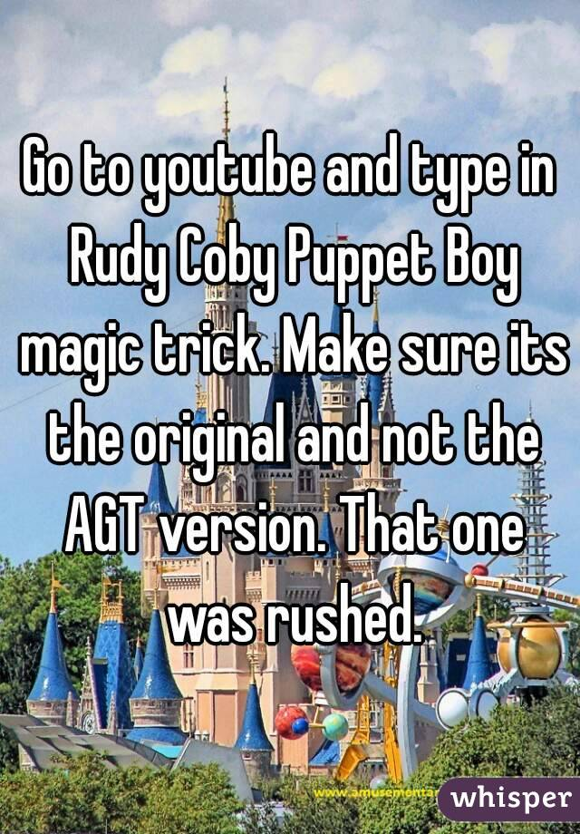 Go to youtube and type in Rudy Coby Puppet Boy magic trick. Make sure its the original and not the AGT version. That one was rushed.