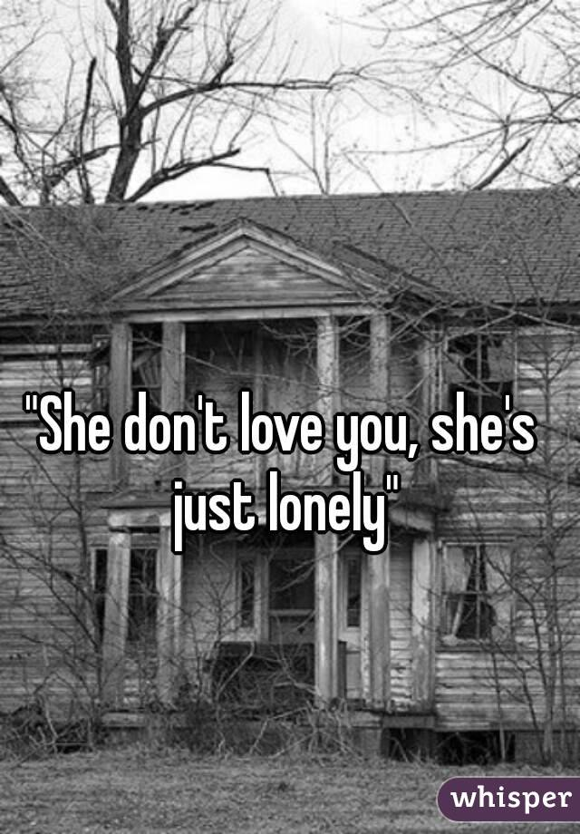 """She don't love you, she's just lonely"""