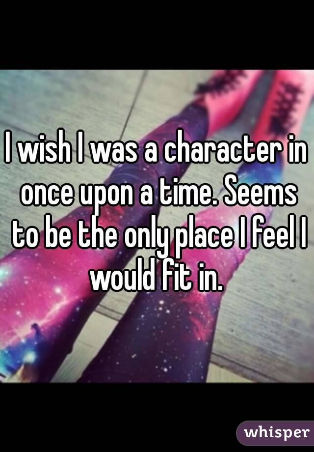 I wish I was a character in once upon a time. Seems to be the only place I feel I would fit in.