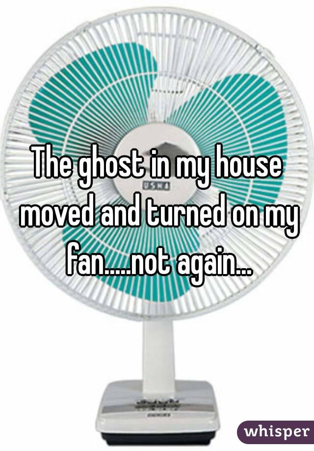 The ghost in my house moved and turned on my fan.....not again...