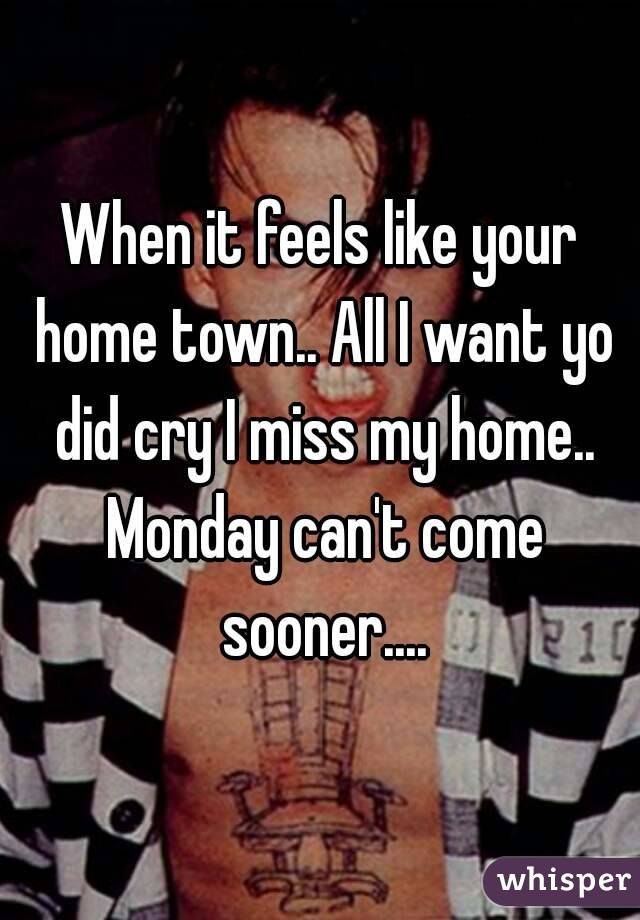 When it feels like your home town.. All I want yo did cry I miss my home.. Monday can't come sooner....