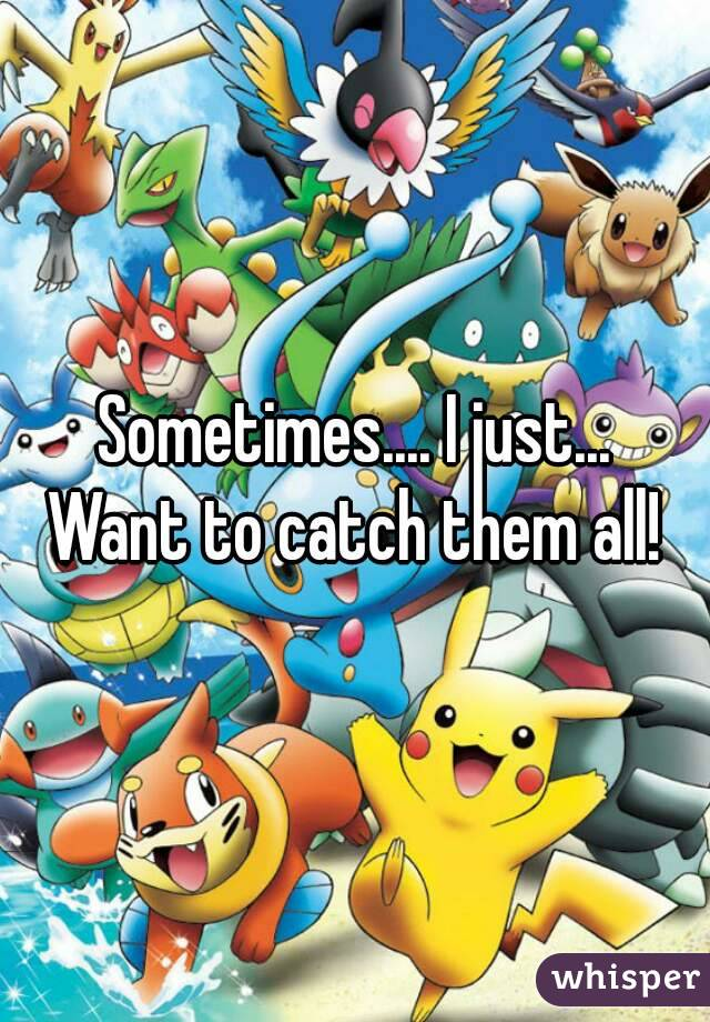 Sometimes.... I just... Want to catch them all!