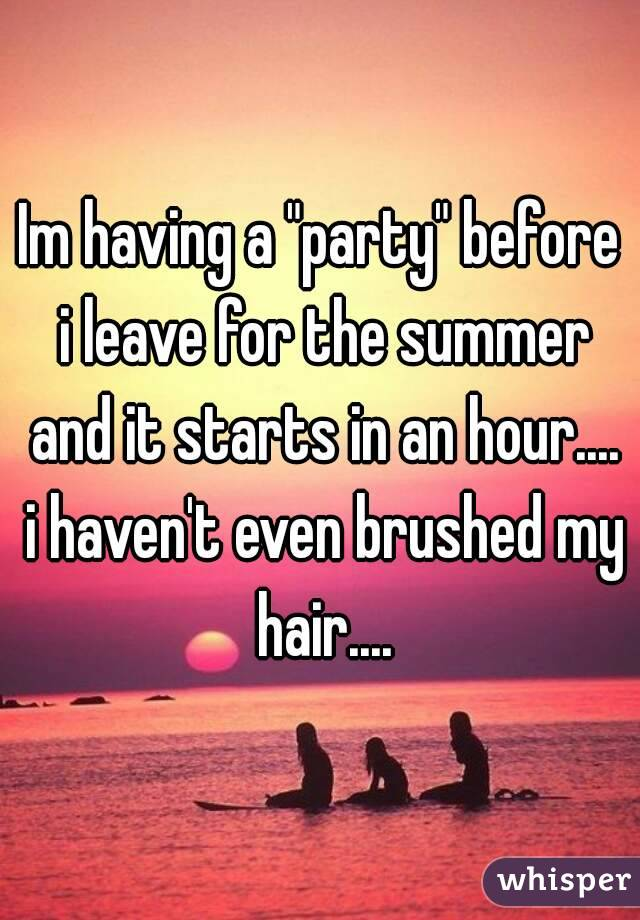 """Im having a """"party"""" before i leave for the summer and it starts in an hour.... i haven't even brushed my hair...."""