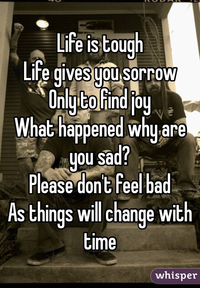 Life is tough  Life gives you sorrow Only to find joy What happened why are you sad? Please don't feel bad  As things will change with time