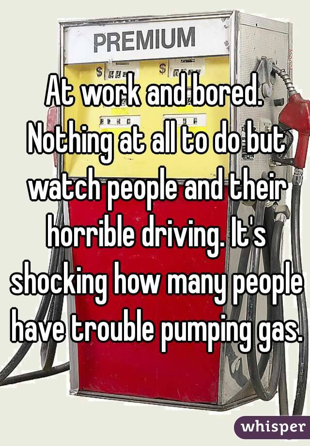 At work and bored. Nothing at all to do but watch people and their horrible driving. It's shocking how many people have trouble pumping gas.