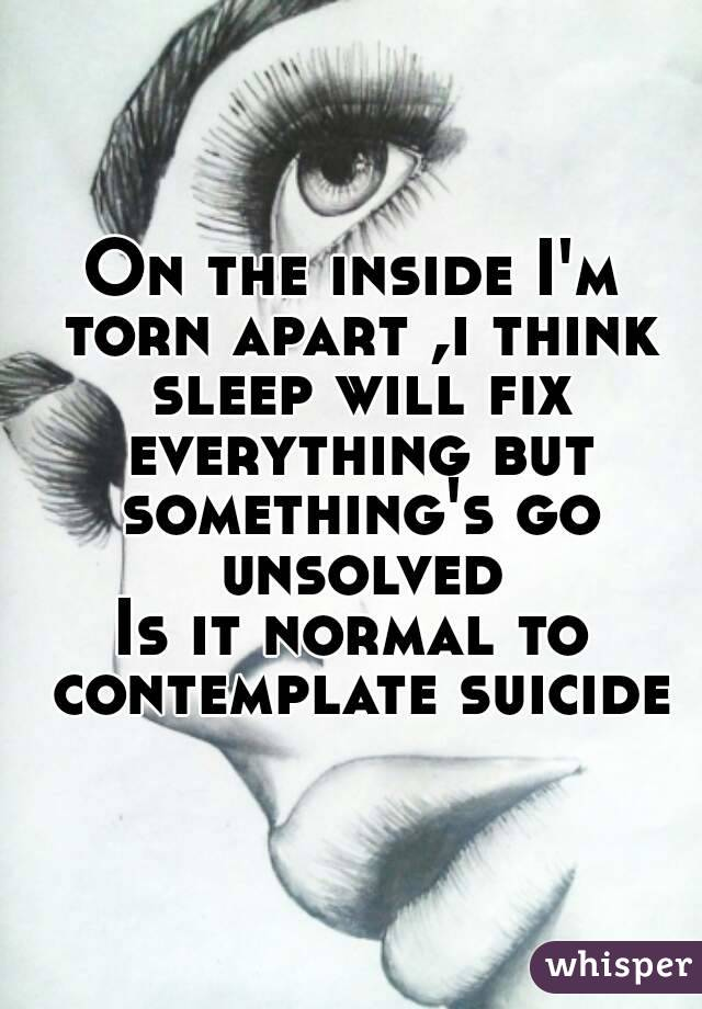 On the inside I'm torn apart ,i think sleep will fix everything but something's go unsolved Is it normal to contemplate suicide