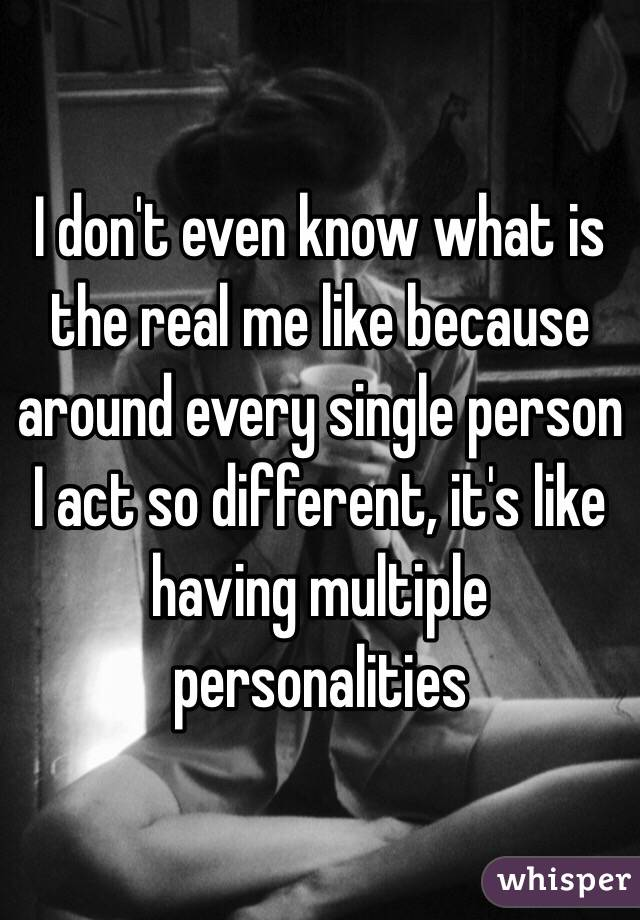 I don't even know what is the real me like because around every single person I act so different, it's like having multiple personalities