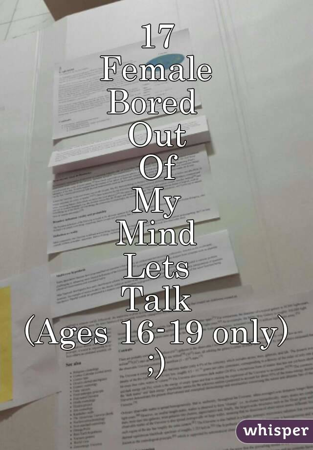 17 Female Bored  Out Of My Mind Lets Talk (Ages 16-19 only) ;)