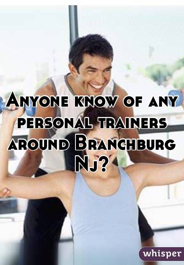 Anyone know of any personal trainers around Branchburg Nj?
