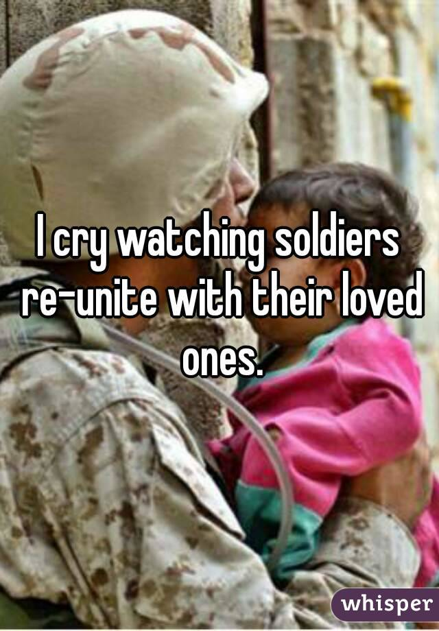 I cry watching soldiers re-unite with their loved ones.