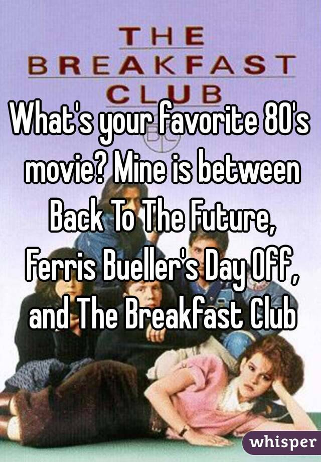 What's your favorite 80's movie? Mine is between Back To The Future, Ferris Bueller's Day Off, and The Breakfast Club