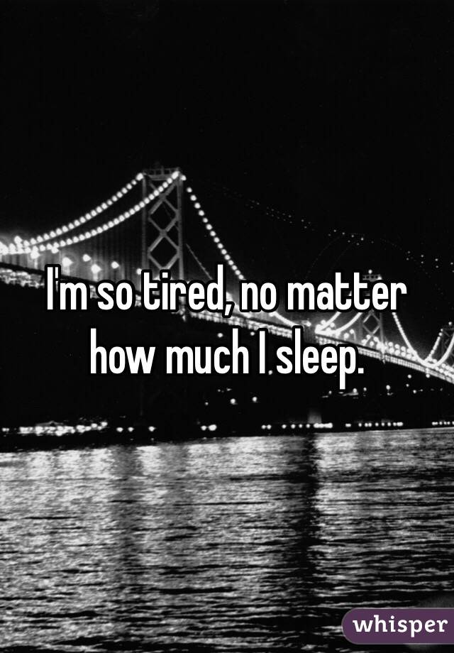 I'm so tired, no matter how much I sleep.