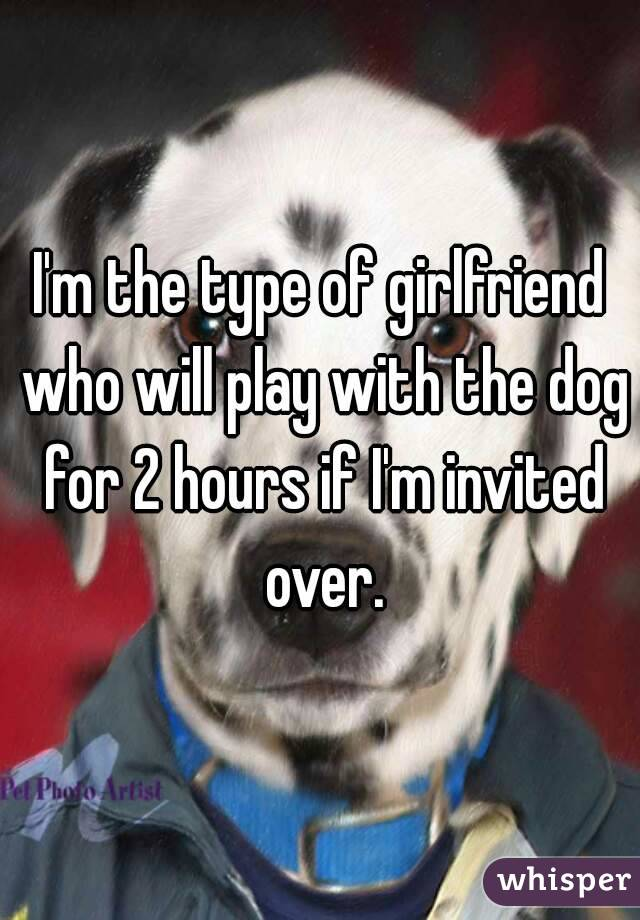 I'm the type of girlfriend who will play with the dog for 2 hours if I'm invited over.