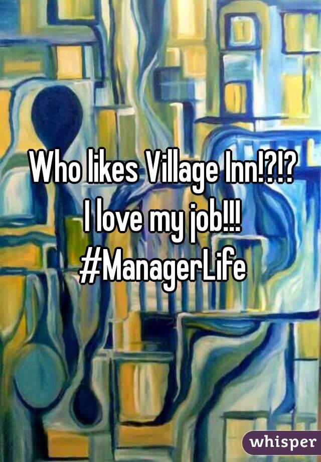 Who likes Village Inn!?!?  I love my job!!! #ManagerLife