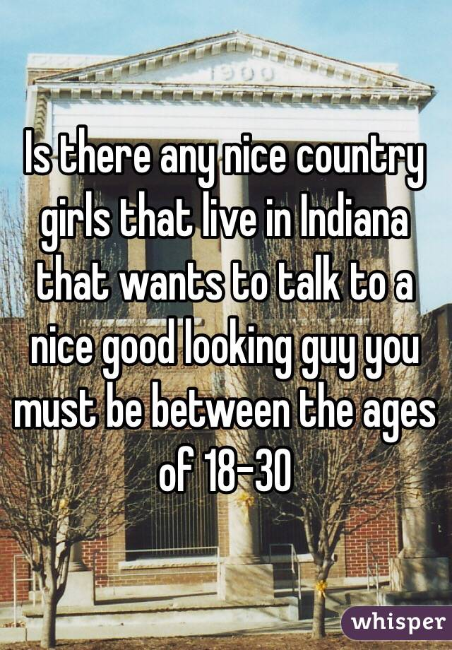 Is there any nice country girls that live in Indiana that wants to talk to a nice good looking guy you must be between the ages of 18-30