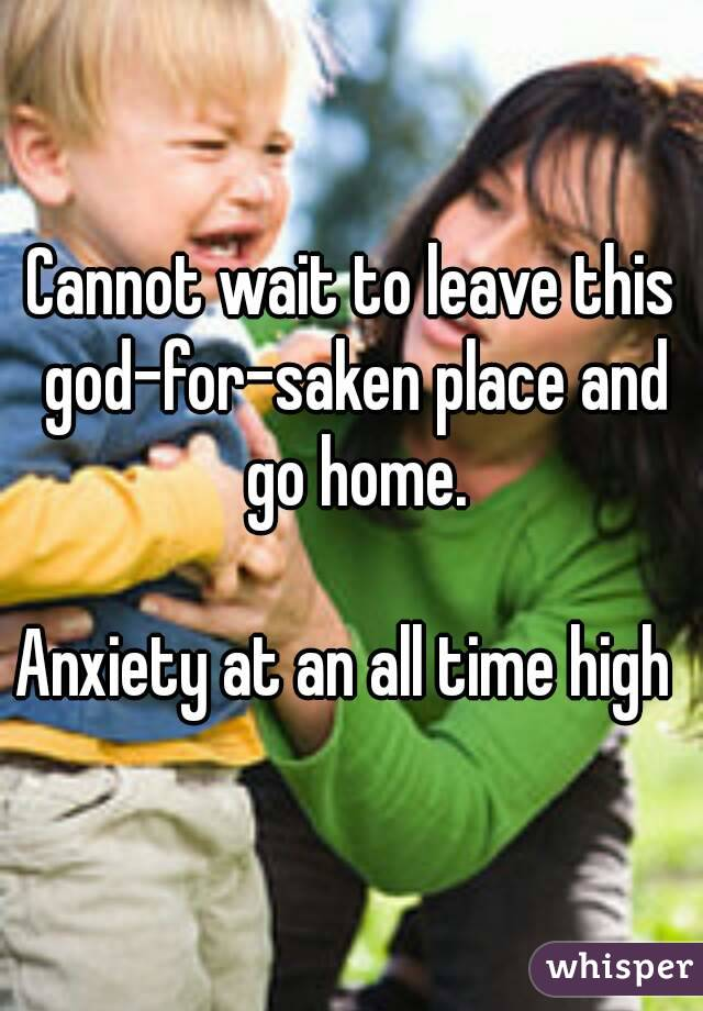 Cannot wait to leave this god-for-saken place and go home.  Anxiety at an all time high