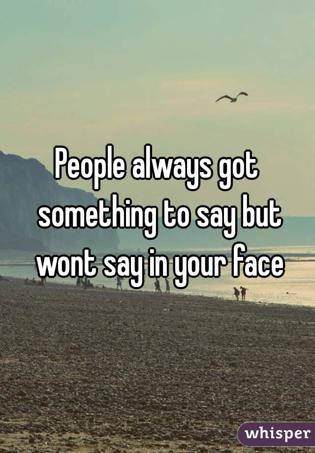 People always got something to say but wont say in your face