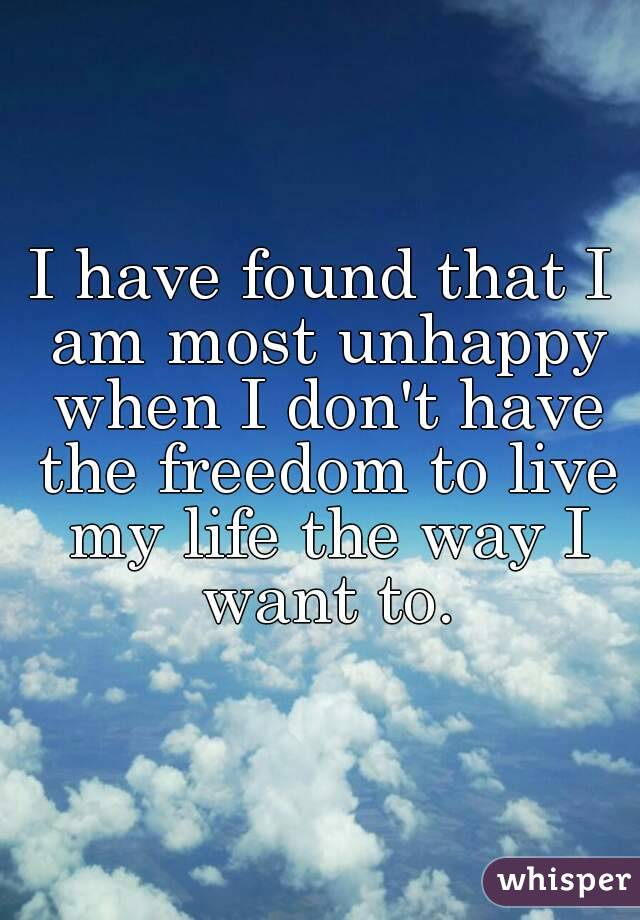 I have found that I am most unhappy when I don't have the freedom to live my life the way I want to.