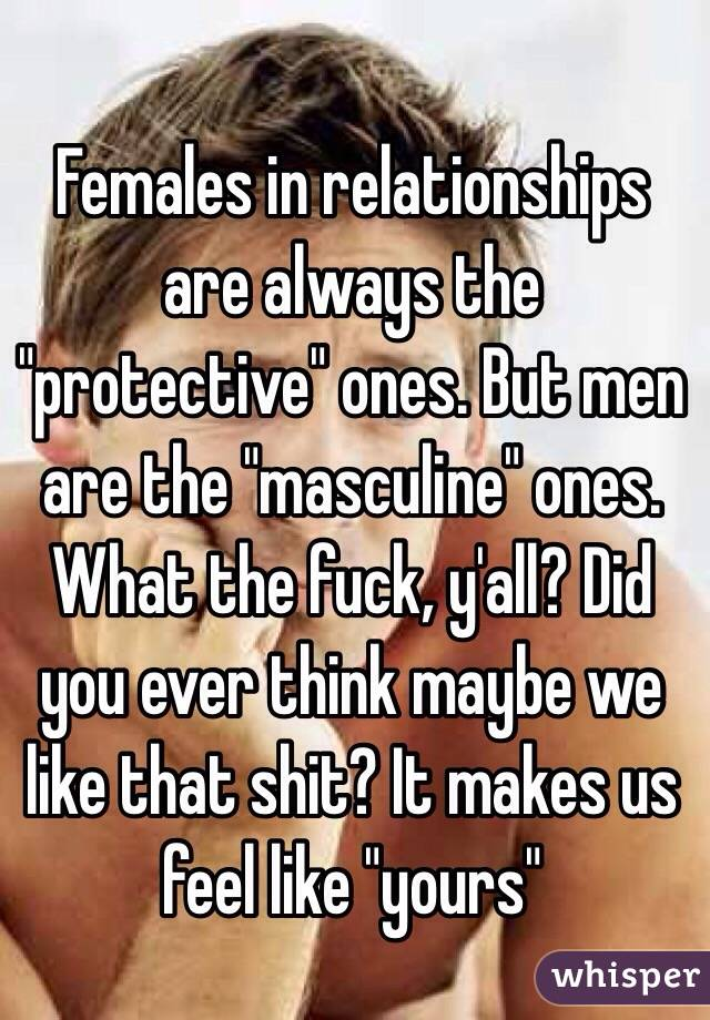 "Females in relationships are always the ""protective"" ones. But men are the ""masculine"" ones. What the fuck, y'all? Did you ever think maybe we like that shit? It makes us feel like ""yours"""
