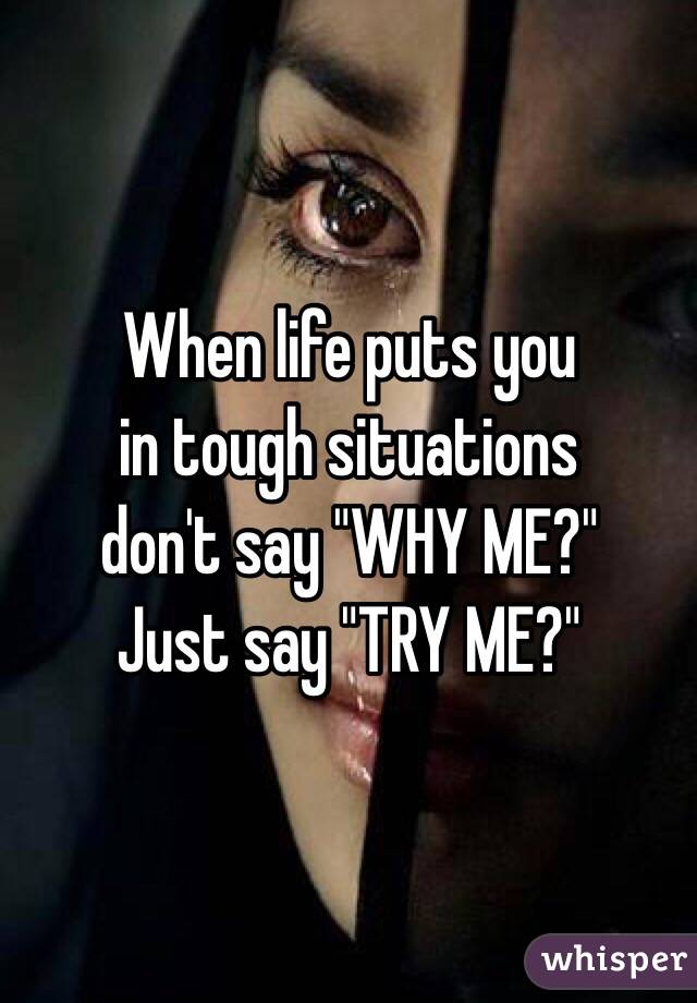 """When life puts you  in tough situations  don't say """"WHY ME?"""" Just say """"TRY ME?"""""""