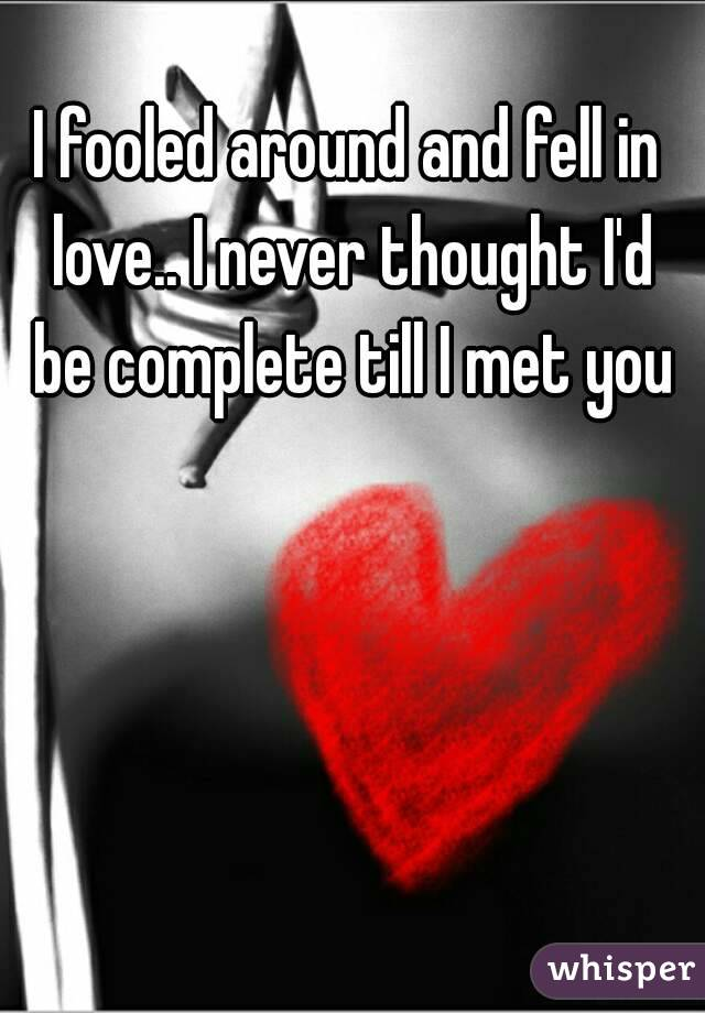 I fooled around and fell in love.. I never thought I'd be complete till I met you