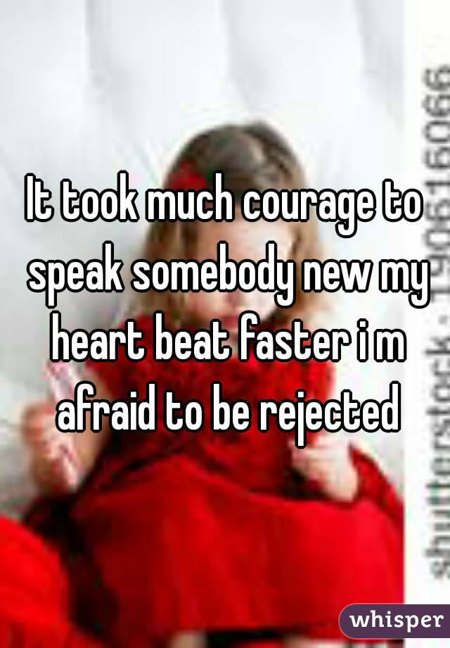 It took much courage to speak somebody new my heart beat faster i m afraid to be rejected