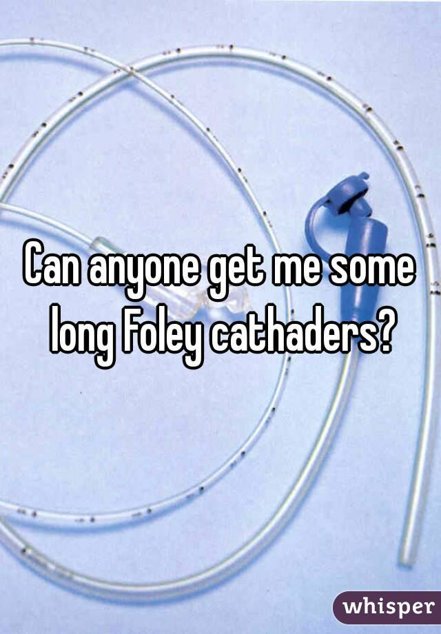 Can anyone get me some long Foley cathaders?