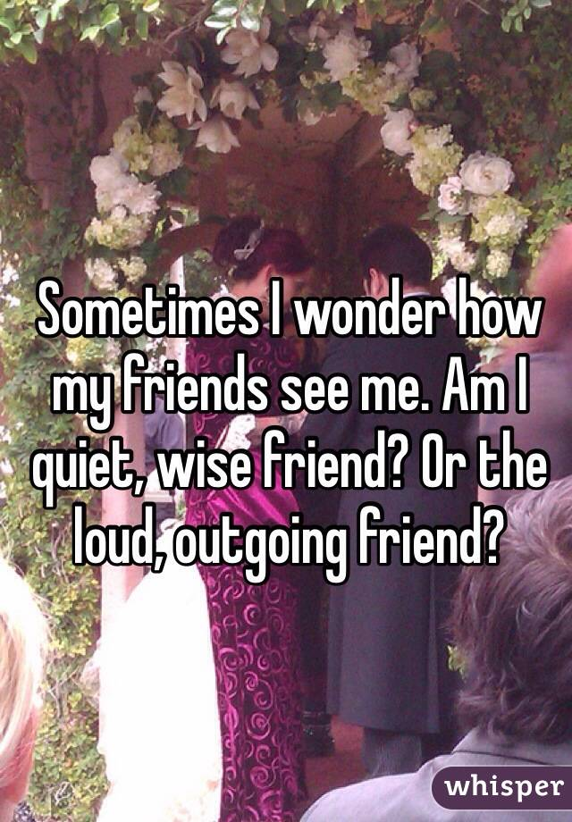 Sometimes I wonder how my friends see me. Am I quiet, wise friend? Or the loud, outgoing friend?
