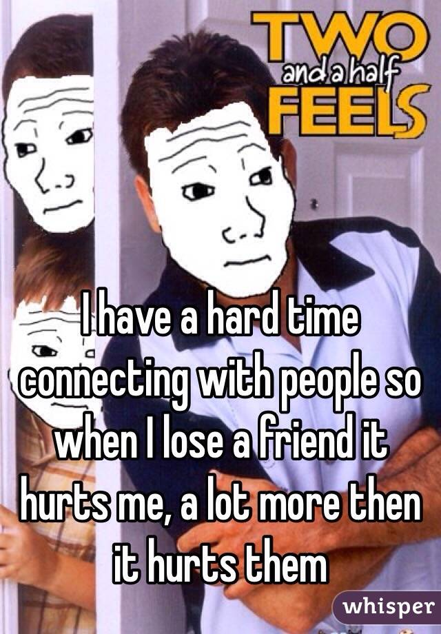 I have a hard time connecting with people so when I lose a friend it hurts me, a lot more then it hurts them