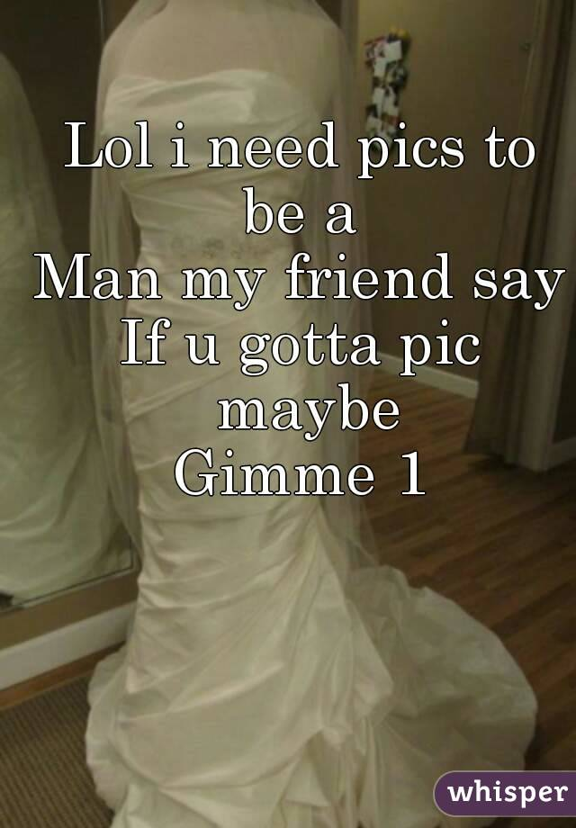 Lol i need pics to be a  Man my friend say If u gotta pic maybe Gimme 1