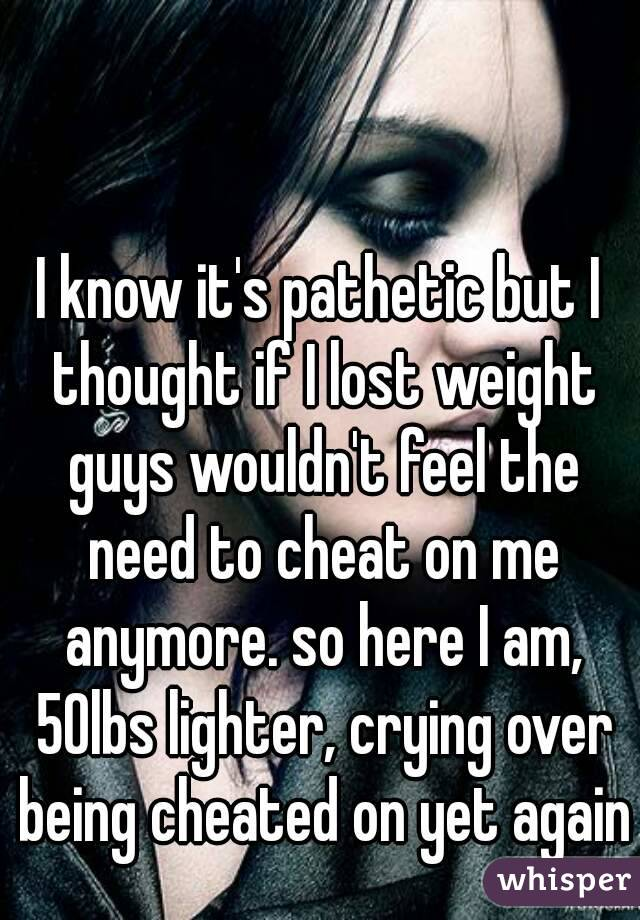 I know it's pathetic but I thought if I lost weight guys wouldn't feel the need to cheat on me anymore. so here I am, 50lbs lighter, crying over being cheated on yet again
