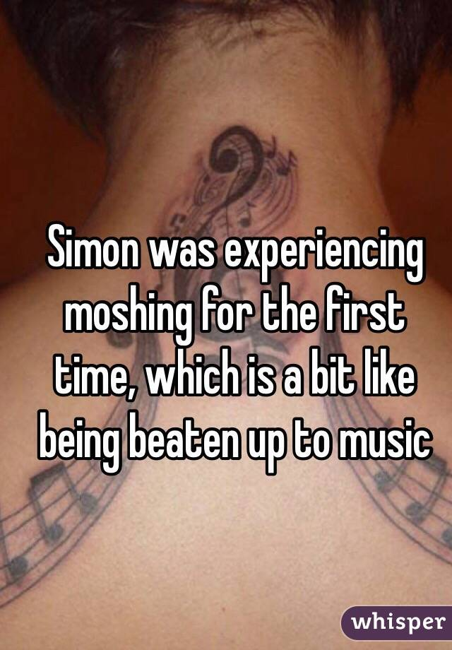 Simon was experiencing moshing for the first time, which is a bit like being beaten up to music