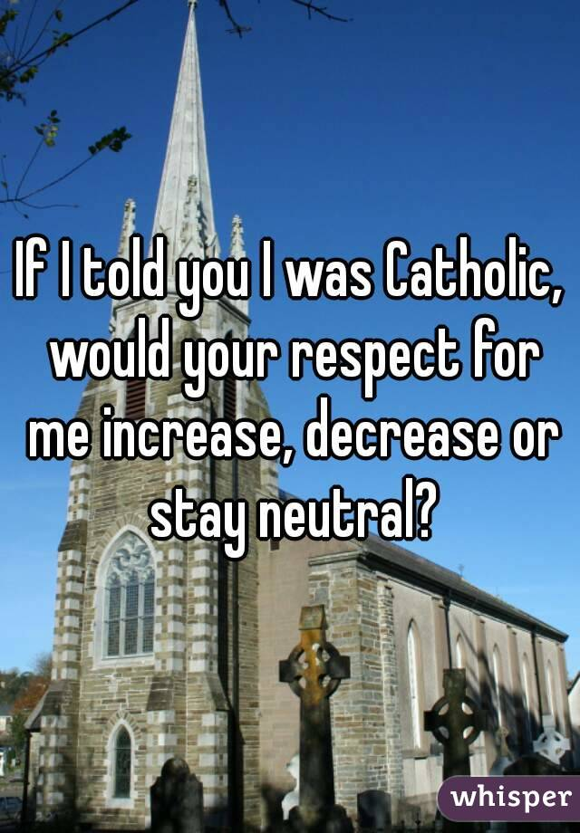 If I told you I was Catholic, would your respect for me increase, decrease or stay neutral?