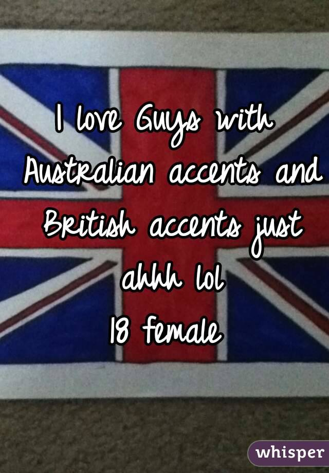 I love Guys with Australian accents and British accents just ahhh lol 18 female