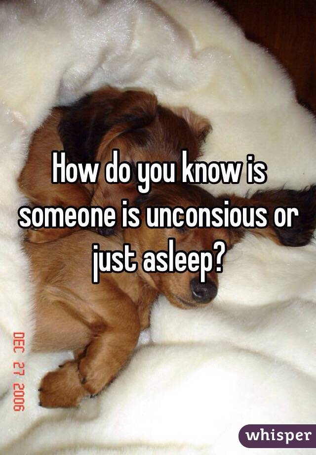 How do you know is someone is unconsious or just asleep?