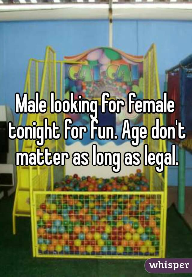 Male looking for female tonight for fun. Age don't matter as long as legal.