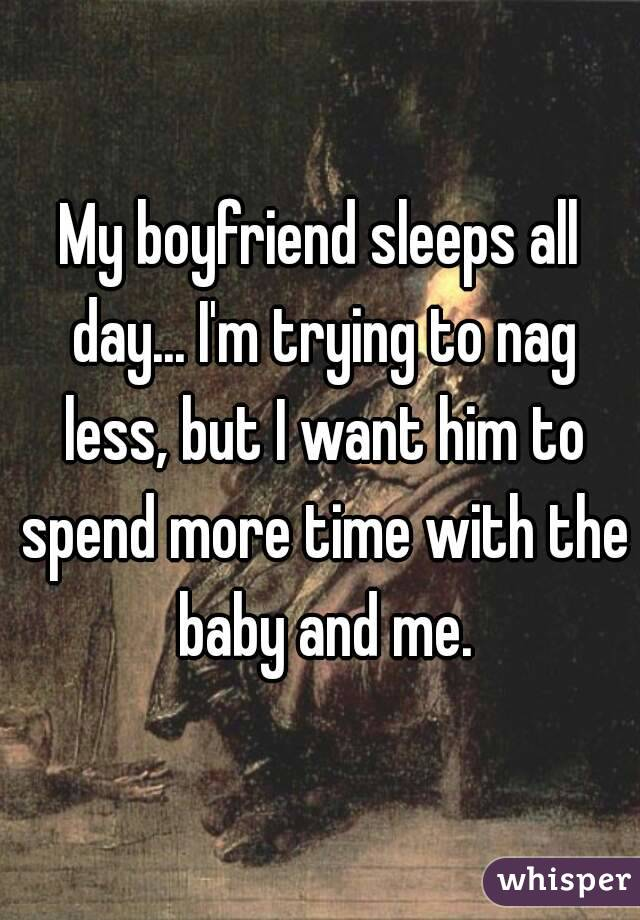 My boyfriend sleeps all day... I'm trying to nag less, but I want him to spend more time with the baby and me.