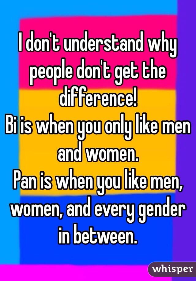 I don't understand why people don't get the difference! Bi is when you only like men and women.  Pan is when you like men, women, and every gender in between.