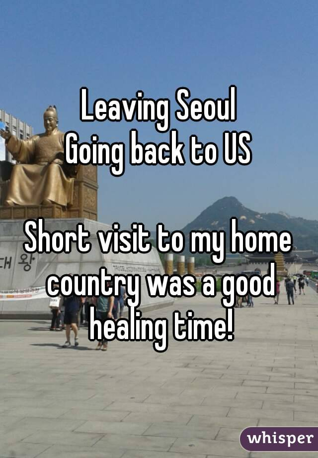 Leaving Seoul Going back to US  Short visit to my home country was a good healing time!