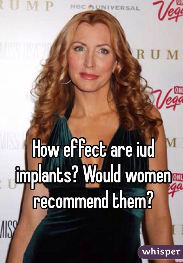How effect are iud implants? Would women recommend them?