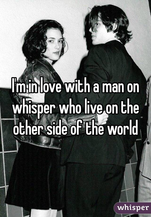 I'm in love with a man on whisper who live on the other side of the world