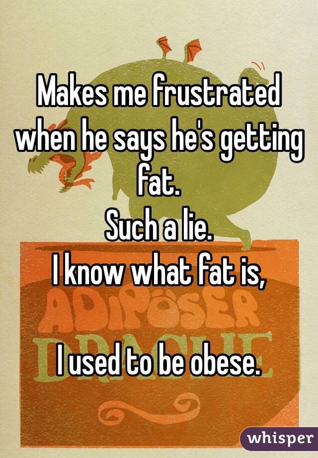 Makes me frustrated when he says he's getting fat. Such a lie. I know what fat is,   I used to be obese.