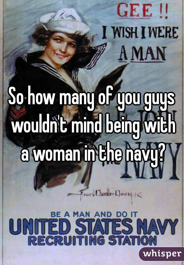 So how many of you guys wouldn't mind being with a woman in the navy?