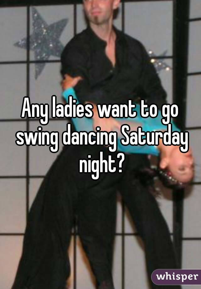 Any ladies want to go swing dancing Saturday night?