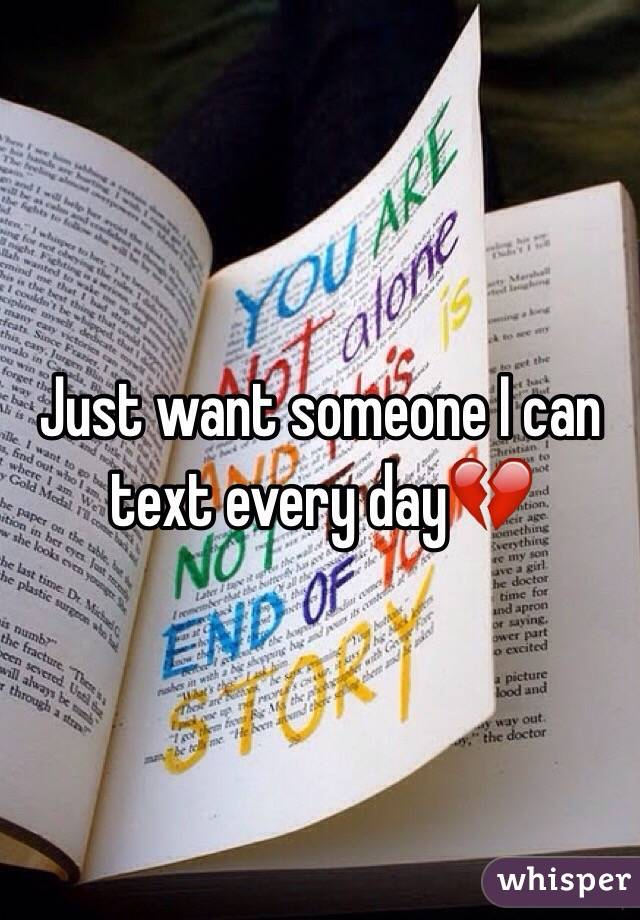 Just want someone I can text every day💔