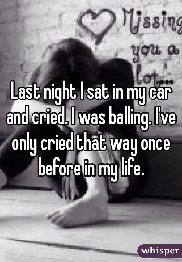 Last night I sat in my car and cried. I was balling. I've only cried that way once before in my life.