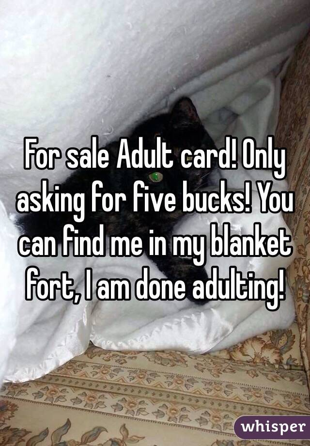 For sale Adult card! Only asking for five bucks! You can find me in my blanket fort, I am done adulting!